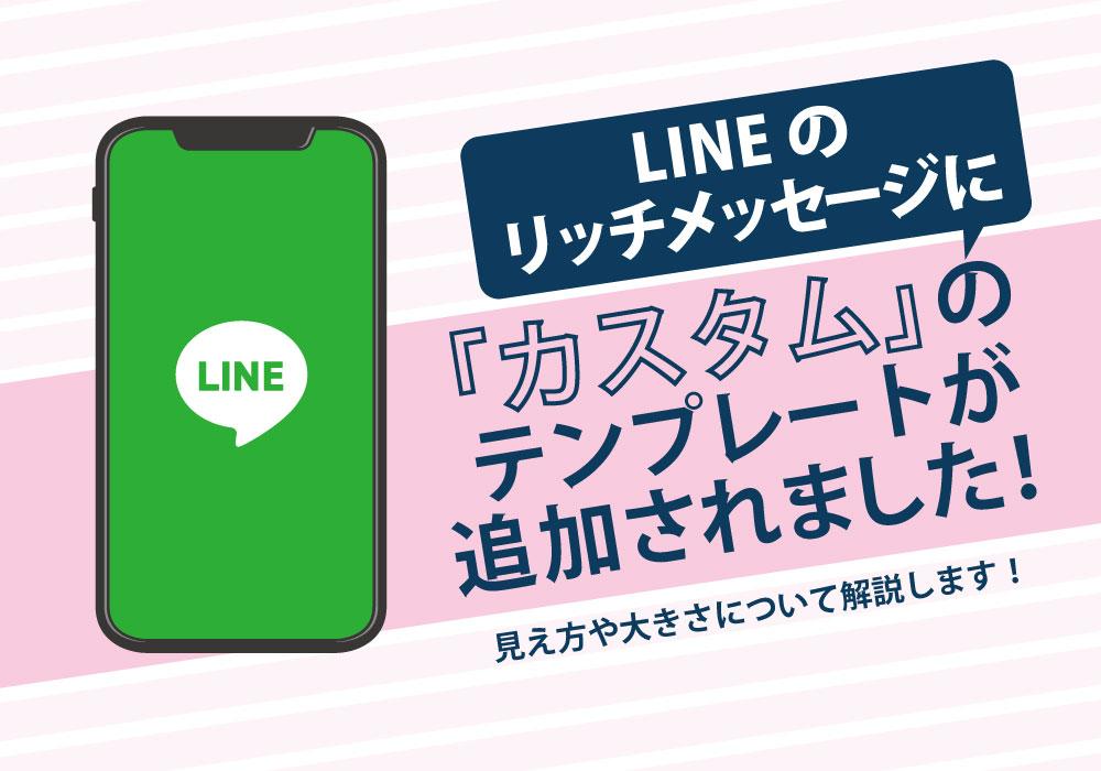 【2020年7月】LINEリッチメッセージのテンプレートに「カスタム」が新たに追加!活用方法、デバイス別の見え方をご紹介!